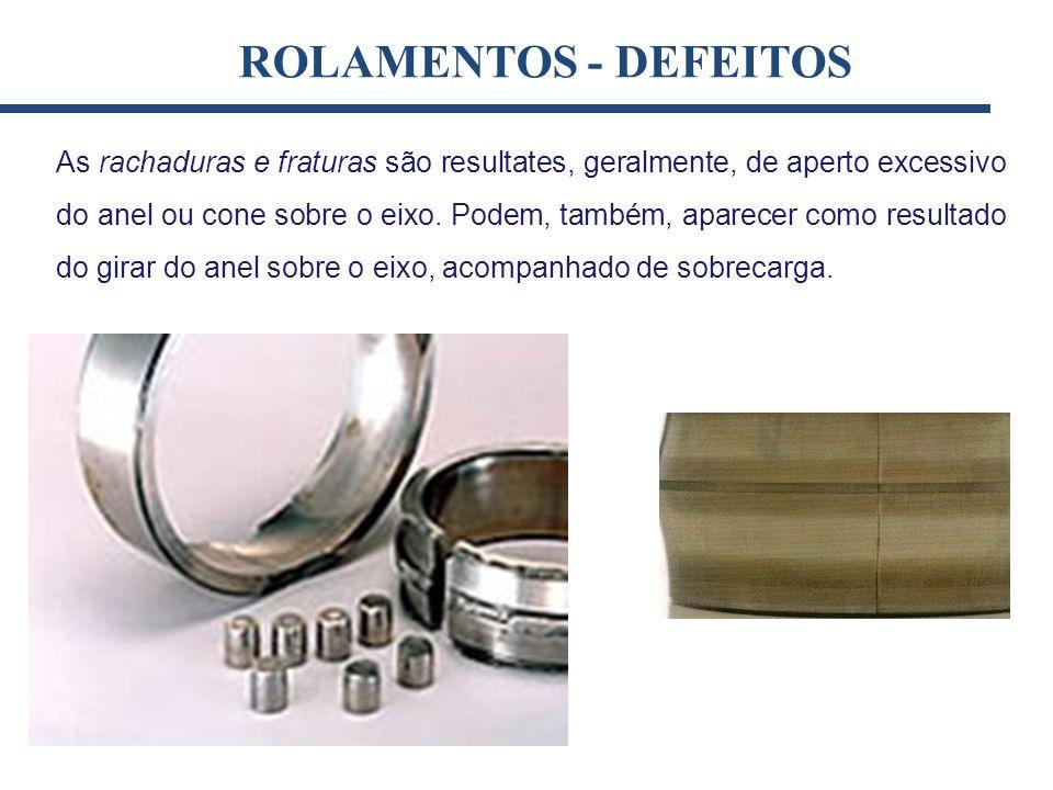As rachaduras e fraturas são resultates, geralmente, de aperto excessivo do anel ou cone sobre o eixo. Podem, também, aparecer como resultado do girar