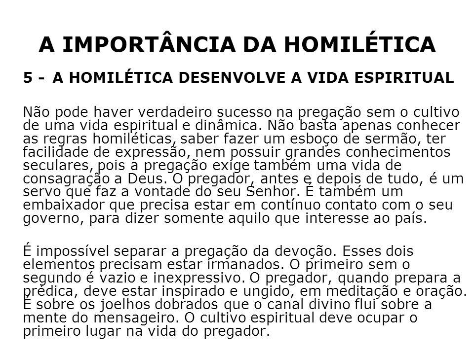 A IMPORTÂNCIA DA HOMILÉTICA 5 -A HOMILÉTICA DESENVOLVE A VIDA ESPIRITUAL Não pode haver verdadeiro sucesso na pregação sem o cultivo de uma vida espir