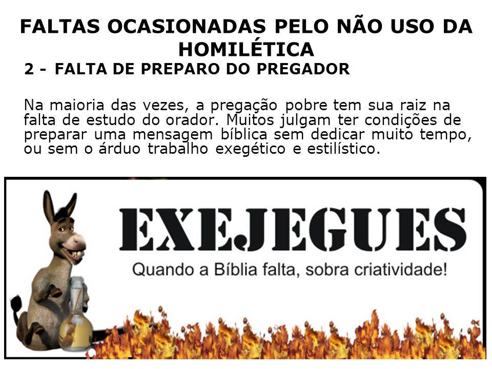 FALTAS OCASIONADAS PELO NÃO USO DA HOMILÉTICA 2 -FALTA DE PREPARO DO PREGADOR Na maioria das vezes, a pregação pobre tem sua raiz na falta de estudo d