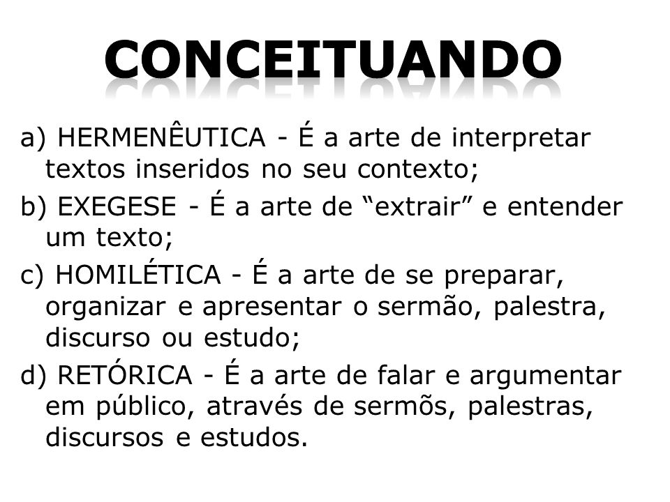 a) HERMENÊUTICA - É a arte de interpretar textos inseridos no seu contexto; b) EXEGESE - É a arte de extrair e entender um texto; c) HOMILÉTICA - É a