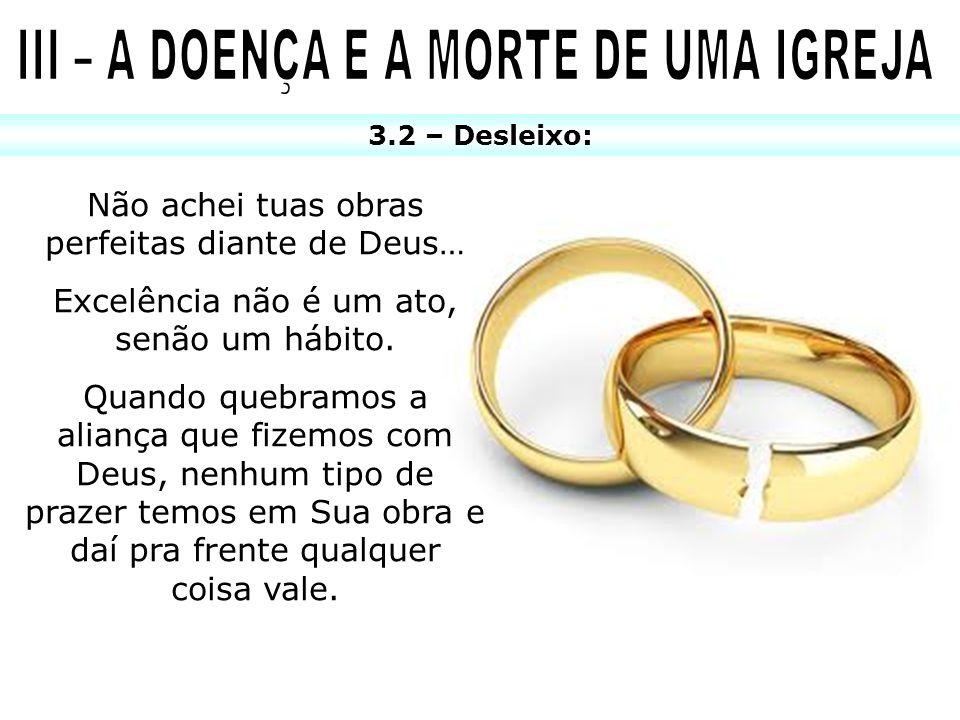 3.2 – Desleixo: Não achei tuas obras perfeitas diante de Deus… Excelência não é um ato, senão um hábito. Quando quebramos a aliança que fizemos com De