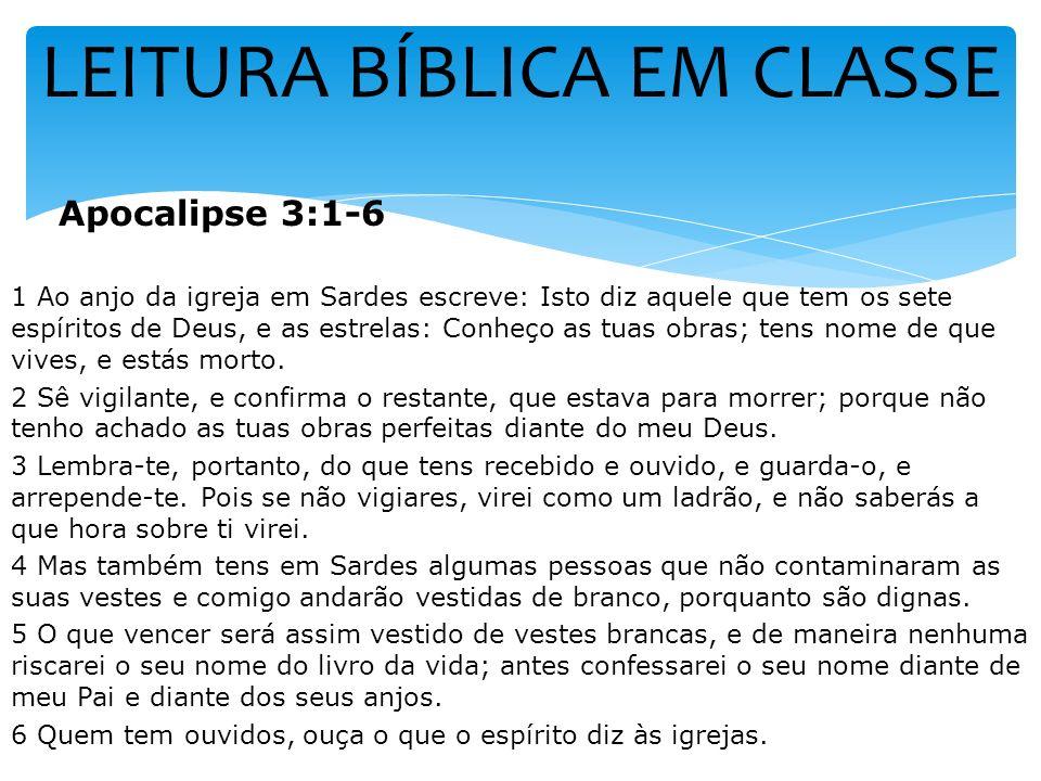 LEITURA BÍBLICA EM CLASSE Apocalipse 3:1-6 1 Ao anjo da igreja em Sardes escreve: Isto diz aquele que tem os sete espíritos de Deus, e as estrelas: Co