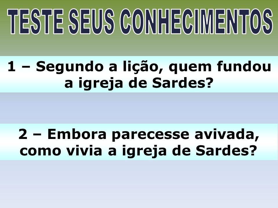 1 – Segundo a lição, quem fundou a igreja de Sardes? 2 – Embora parecesse avivada, como vivia a igreja de Sardes?