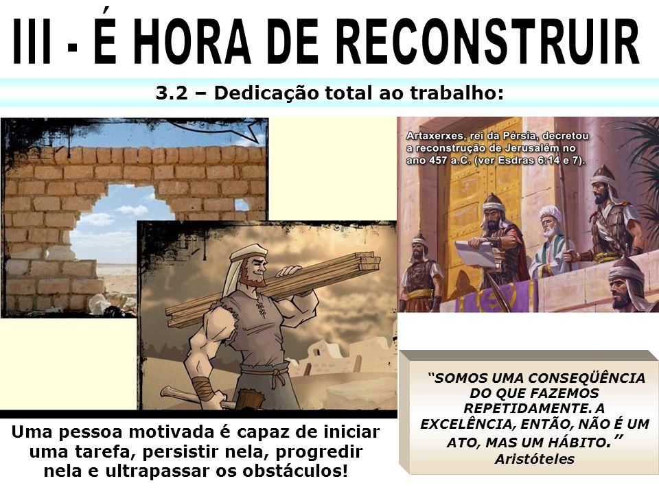 3.2 – Dedicação total ao trabalho: x SOMOS UMA CONSEQÜÊNCIA DO QUE FAZEMOS REPETIDAMENTE. A EXCELÊNCIA, ENTÃO, NÃO É UM ATO, MAS UM HÁBITO. Aristótele