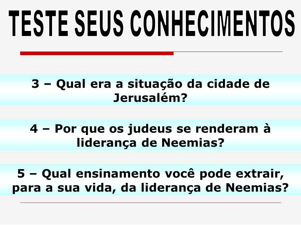 3 – Qual era a situação da cidade de Jerusalém? 4 – Por que os judeus se renderam à liderança de Neemias? 5 – Qual ensinamento você pode extrair, para