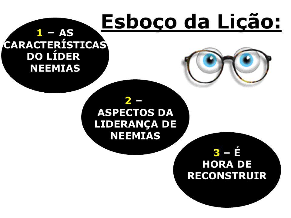 Esboço da Lição: 3 – É HORA DE RECONSTRUIR 2 – ASPECTOS DA LIDERANÇA DE NEEMIAS 1 – AS CARACTERÍSTICAS DO LÍDER NEEMIAS