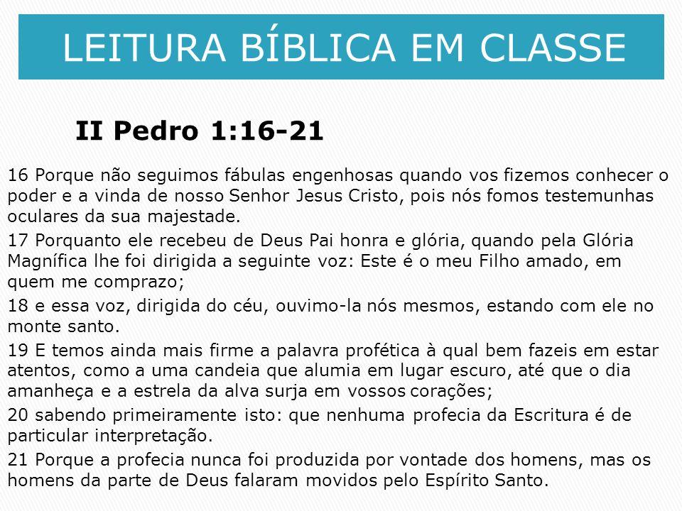 LEITURA BÍBLICA EM CLASSE II Pedro 1:16-21 16 Porque não seguimos fábulas engenhosas quando vos fizemos conhecer o poder e a vinda de nosso Senhor Jes
