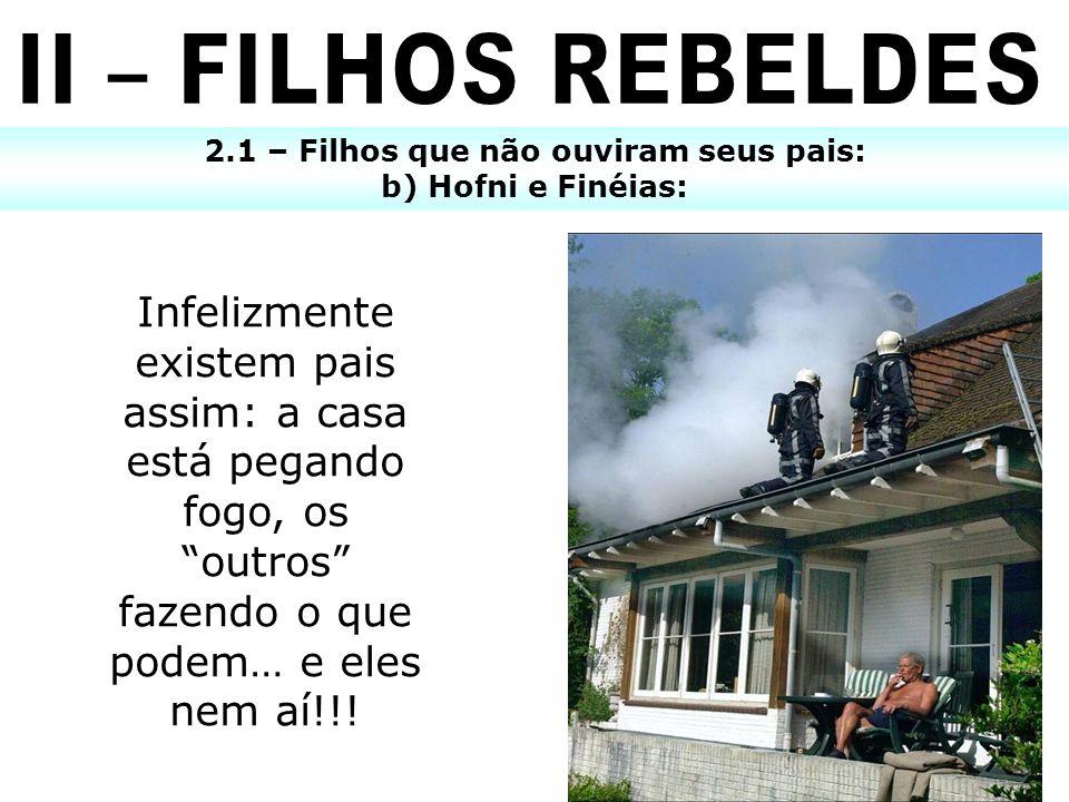 2.1 – Filhos que não ouviram seus pais: b) Hofni e Finéias: Infelizmente existem pais assim: a casa está pegando fogo, os outros fazendo o que podem…
