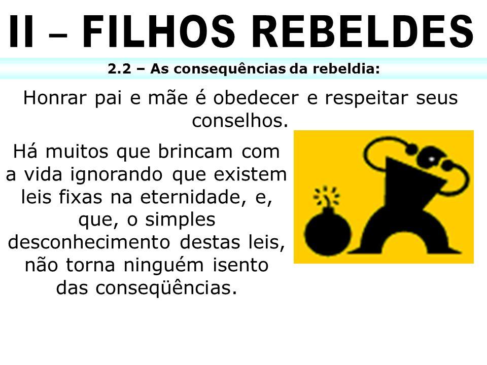 2.2 – As consequências da rebeldia: Honrar pai e mãe é obedecer e respeitar seus conselhos. Há muitos que brincam com a vida ignorando que existem lei