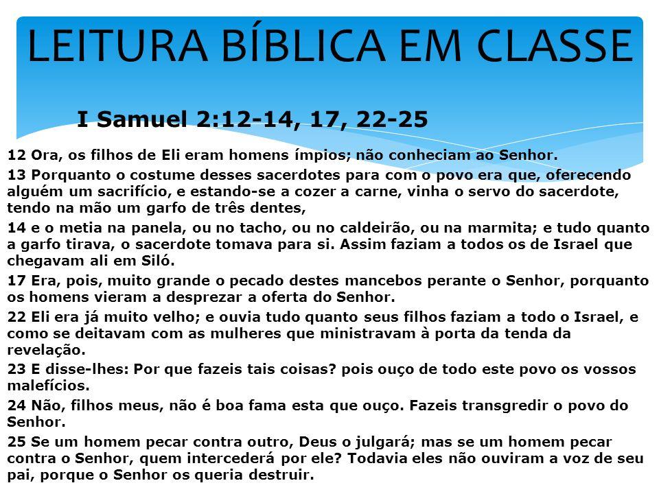 LEITURA BÍBLICA EM CLASSE I Samuel 2:12-14, 17, 22-25 12 Ora, os filhos de Eli eram homens ímpios; não conheciam ao Senhor. 13 Porquanto o costume des