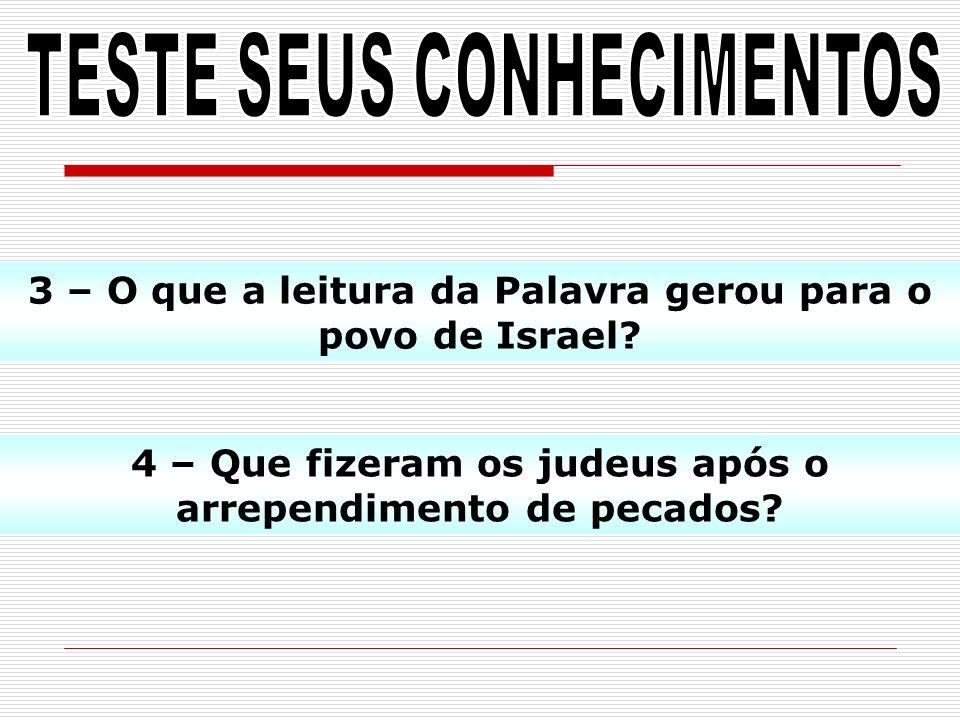 3 – O que a leitura da Palavra gerou para o povo de Israel? 4 – Que fizeram os judeus após o arrependimento de pecados?