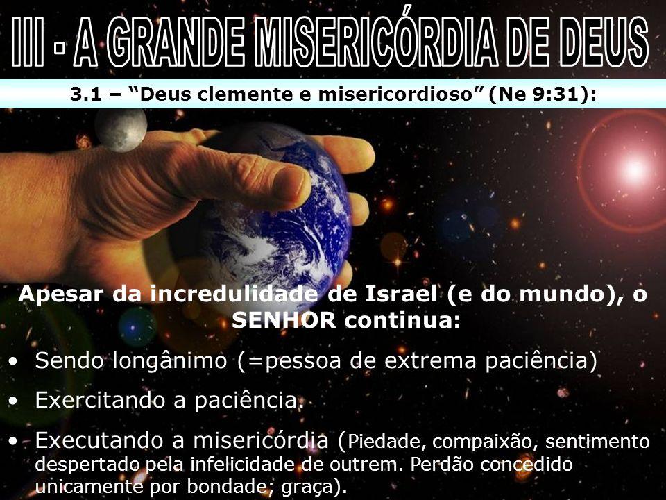 3.1 – Deus clemente e misericordioso (Ne 9:31): Apesar da incredulidade de Israel (e do mundo), o SENHOR continua: Sendo longânimo (=pessoa de extrema