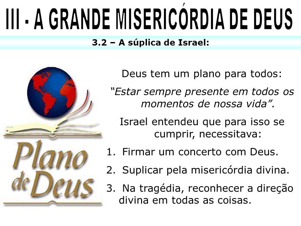 3.2 – A súplica de Israel: Deus tem um plano para todos: Estar sempre presente em todos os momentos de nossa vida. Israel entendeu que para isso se cu