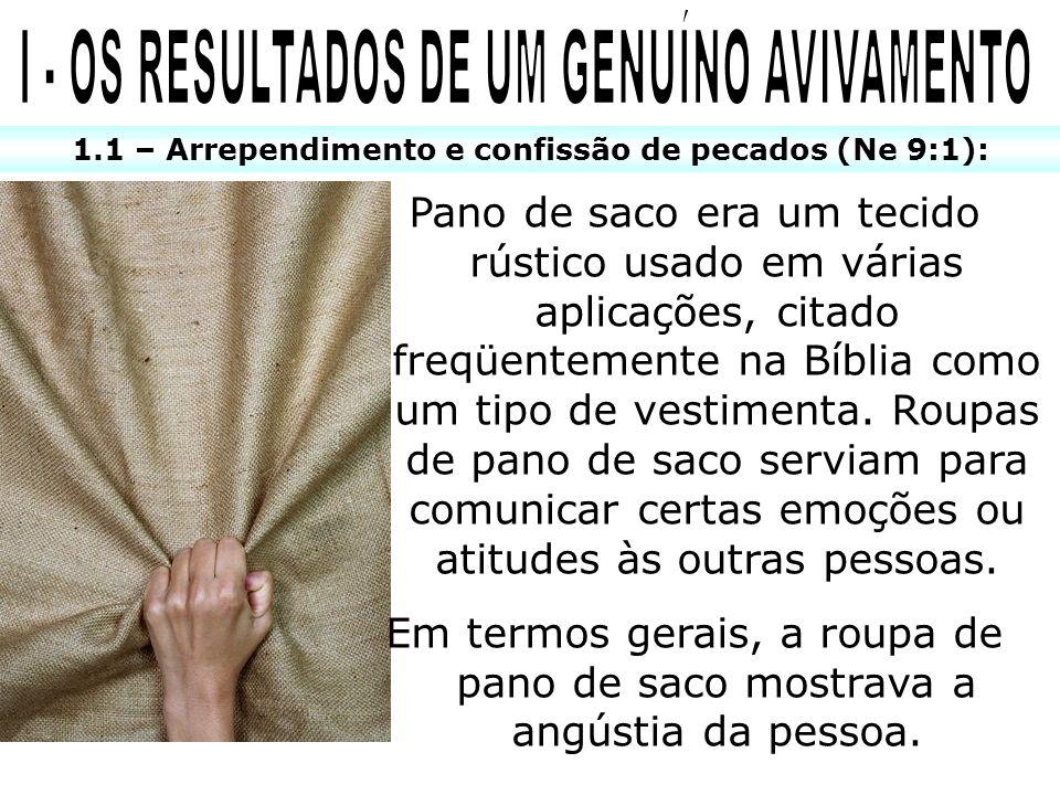 1.1 – Arrependimento e confissão de pecados (Ne 9:1): Pano de saco era um tecido rústico usado em várias aplicações, citado freqüentemente na Bíblia c