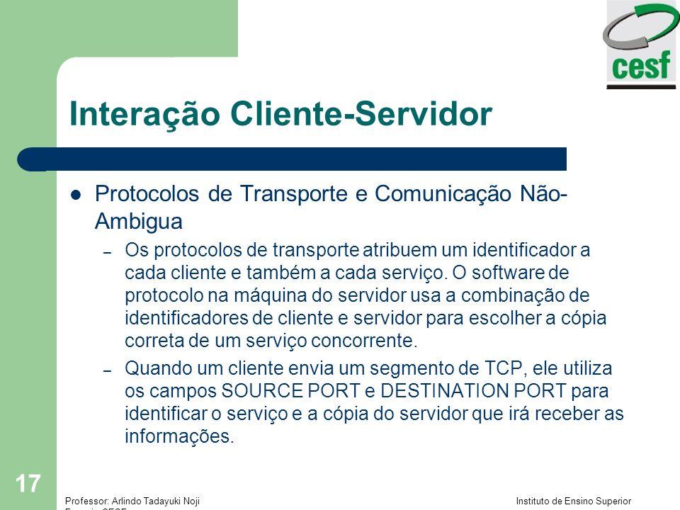 Professor: Arlindo Tadayuki Noji Instituto de Ensino Superior Fucapi - CESF 17 Interação Cliente-Servidor Protocolos de Transporte e Comunicação Não-