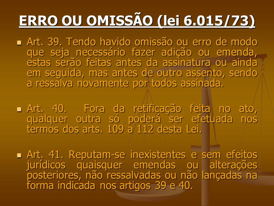 ERRO OU OMISSÃO (lei 6.015/73) Art. 39. Tendo havido omissão ou erro de modo que seja necessário fazer adição ou emenda, estas serão feitas antes da a