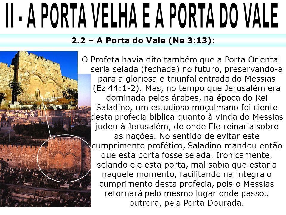 2.2 – A Porta do Vale (Ne 3:13): O Profeta havia dito também que a Porta Oriental seria selada (fechada) no futuro, preservando-a para a gloriosa e triunfal entrada do Messias (Ez 44:1-2).