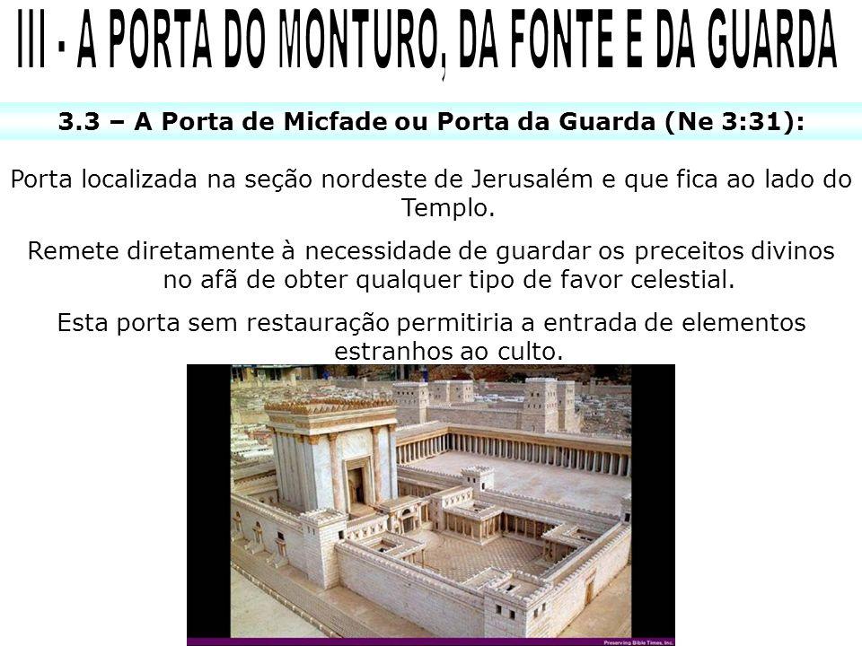 3.3 – A Porta de Micfade ou Porta da Guarda (Ne 3:31): Porta localizada na seção nordeste de Jerusalém e que fica ao lado do Templo.