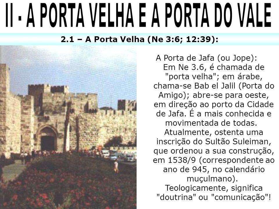 2.1 – A Porta Velha (Ne 3:6; 12:39): A Porta de Jafa (ou Jope): Em Ne 3.6, é chamada de porta velha ; em árabe, chama-se Bab el Jalil (Porta do Amigo); abre-se para oeste, em direção ao porto da Cidade de Jafa.