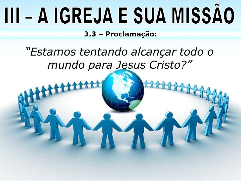 Estamos tentando alcançar todo o mundo para Jesus Cristo? 3.3 – Proclamação: