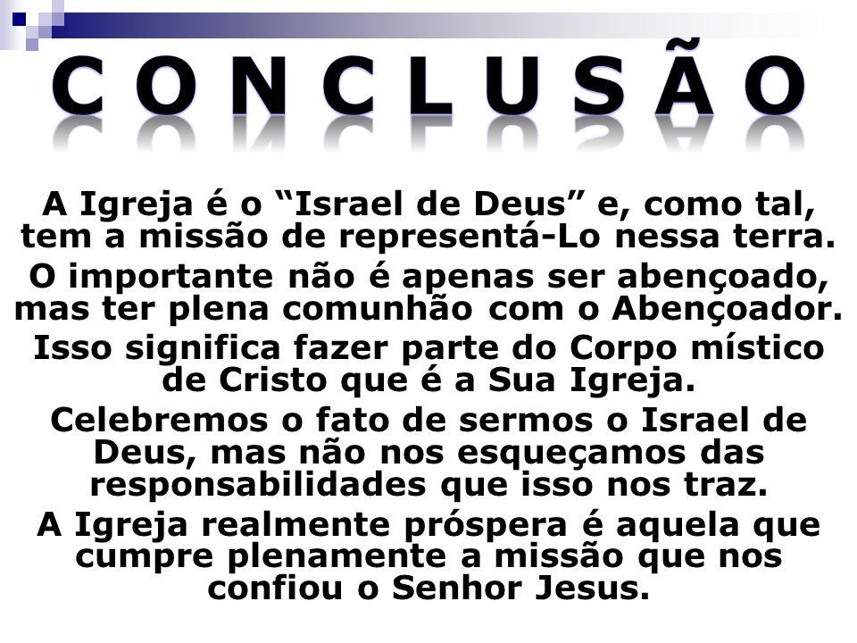 A Igreja é o Israel de Deus e, como tal, tem a missão de representá-Lo nessa terra. O importante não é apenas ser abençoado, mas ter plena comunhão co