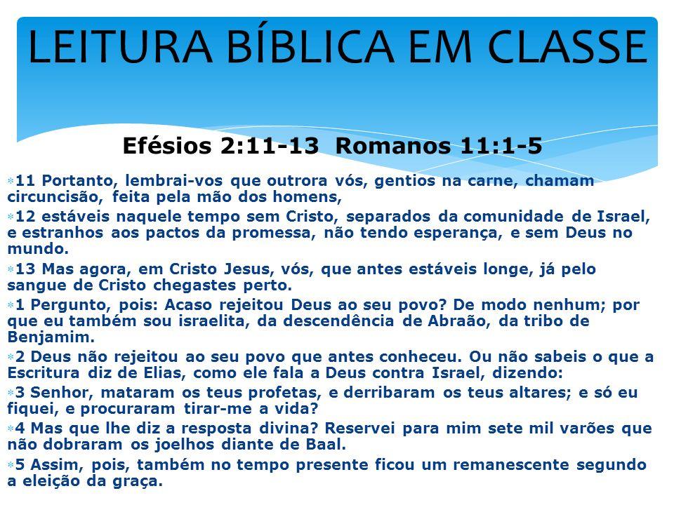 LEITURA BÍBLICA EM CLASSE Efésios 2:11-13 Romanos 11:1-5 11 Portanto, lembrai-vos que outrora vós, gentios na carne, chamam circuncisão, feita pela mã