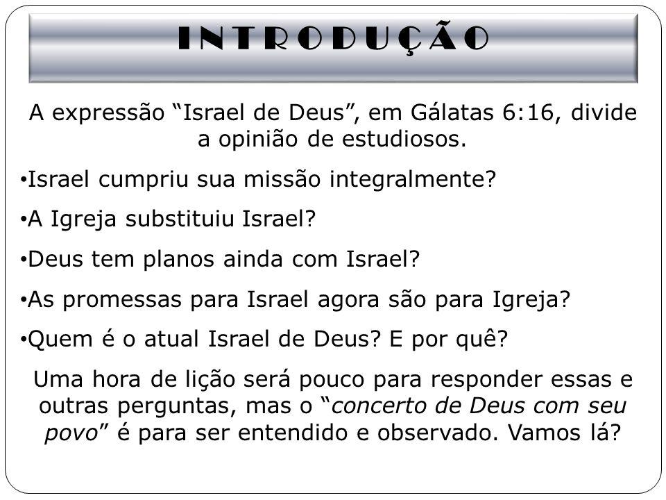 I N T R O D U Ç Ã O A expressão Israel de Deus, em Gálatas 6:16, divide a opinião de estudiosos. Israel cumpriu sua missão integralmente? A Igreja sub