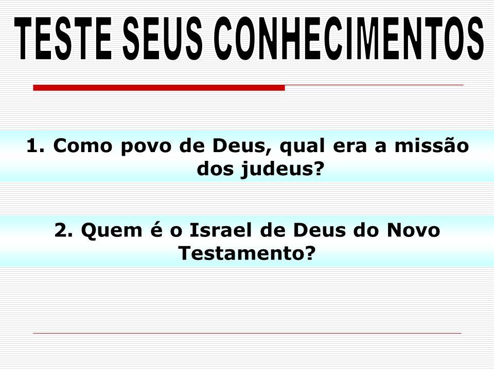 1.Como povo de Deus, qual era a missão dos judeus? 2. Quem é o Israel de Deus do Novo Testamento?