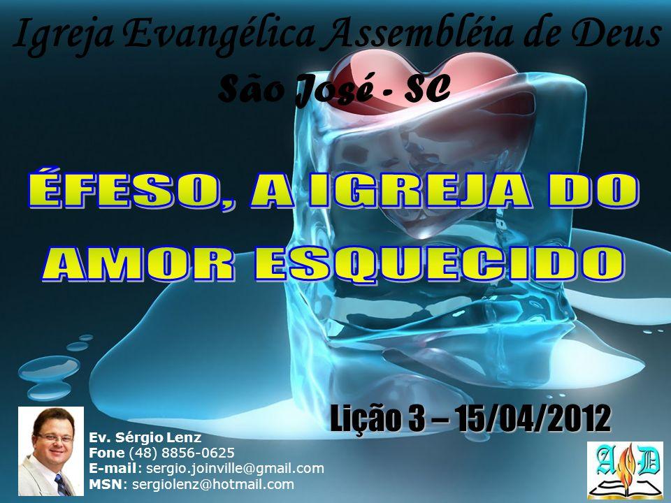 Igreja Evangélica Assembléia de Deus São José - SC Ev. Sérgio Lenz Fone (48) 8856-0625 E-mail: sergio.joinville@gmail.com MSN: sergiolenz@hotmail.com