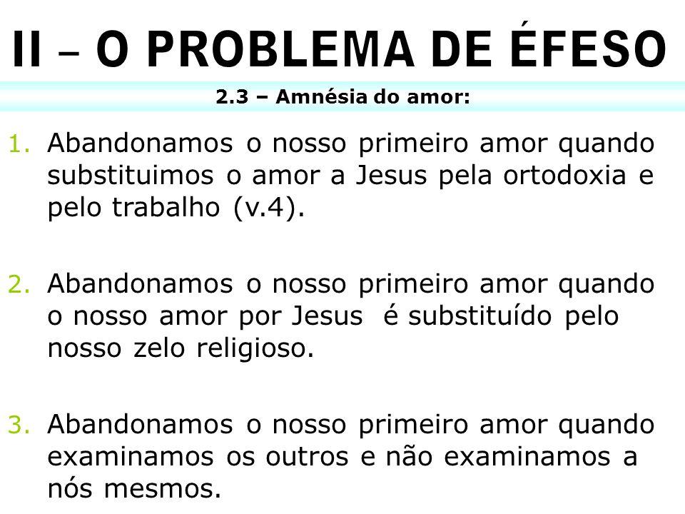 2.3 – Amnésia do amor: 1. Abandonamos o nosso primeiro amor quando substituimos o amor a Jesus pela ortodoxia e pelo trabalho (v.4). 2. Abandonamos o