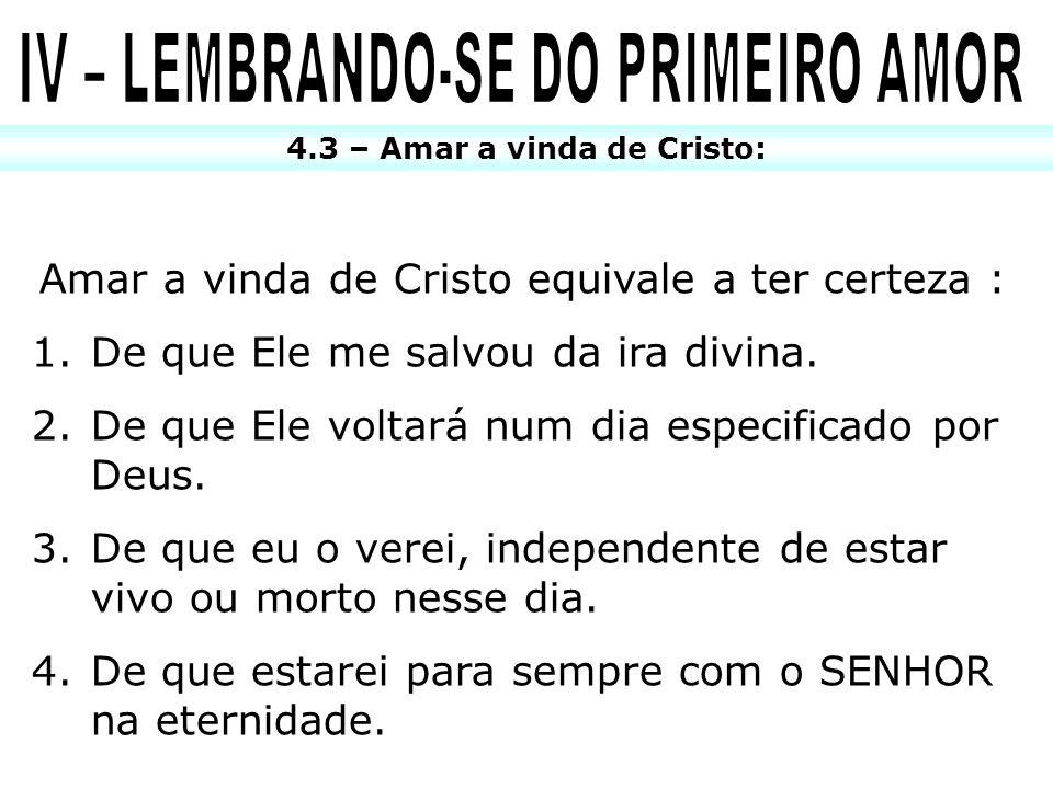 4.3 – Amar a vinda de Cristo: Amar a vinda de Cristo equivale a ter certeza : 1.De que Ele me salvou da ira divina. 2.De que Ele voltará num dia espec