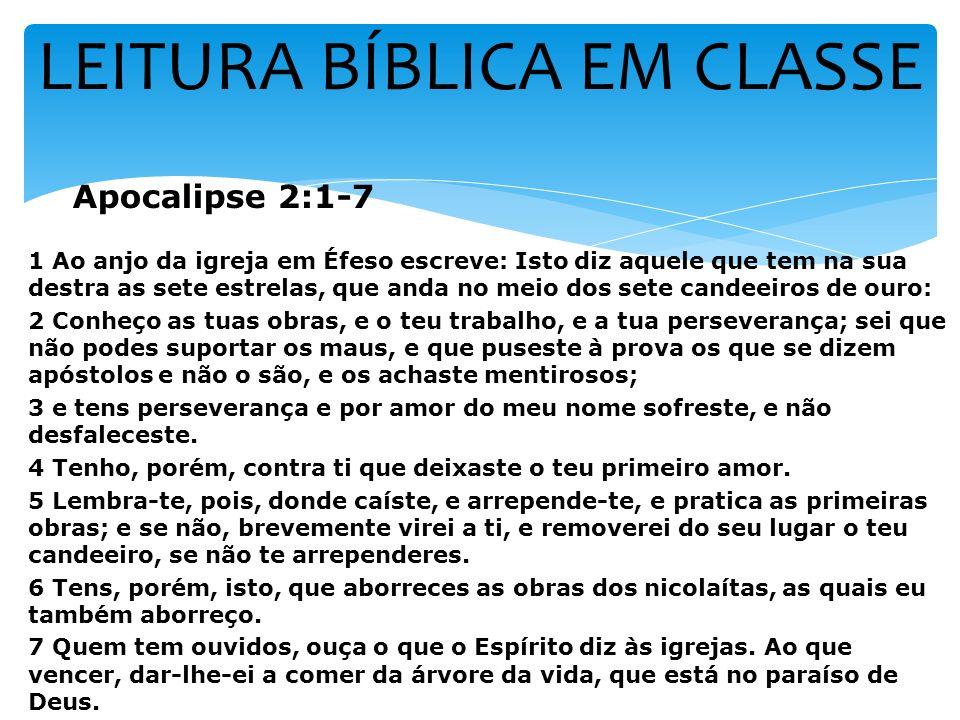 LEITURA BÍBLICA EM CLASSE Apocalipse 2:1-7 1 Ao anjo da igreja em Éfeso escreve: Isto diz aquele que tem na sua destra as sete estrelas, que anda no m