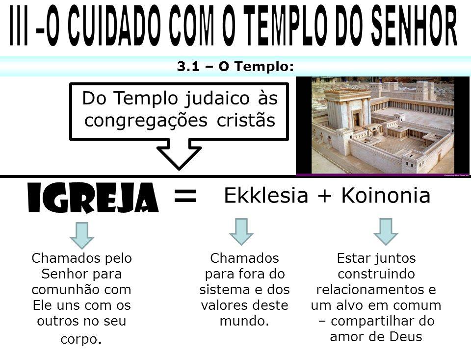 3.1 – O Templo: Igreja = Ekklesia + Koinonia Chamados pelo Senhor para comunhão com Ele uns com os outros no seu corpo. Chamados para fora do sistema