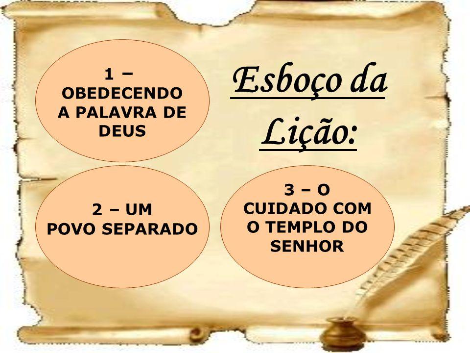 Esboço da Lição: 3 – O CUIDADO COM O TEMPLO DO SENHOR 2 – UM POVO SEPARADO 1 – OBEDECENDO A PALAVRA DE DEUS