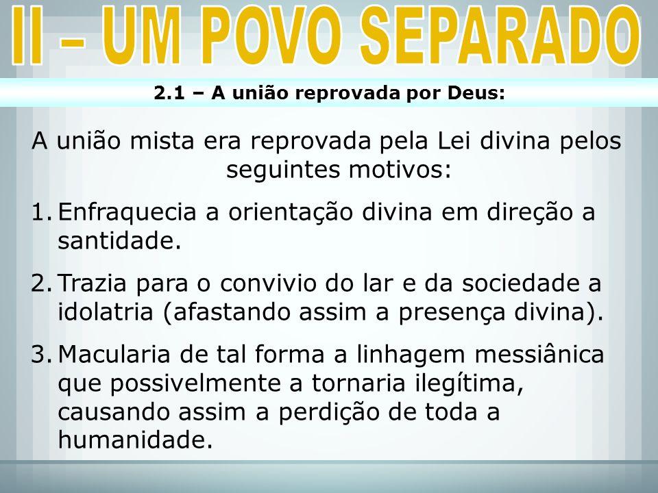 2.1 – A união reprovada por Deus: A união mista era reprovada pela Lei divina pelos seguintes motivos: 1.Enfraquecia a orientação divina em direção a