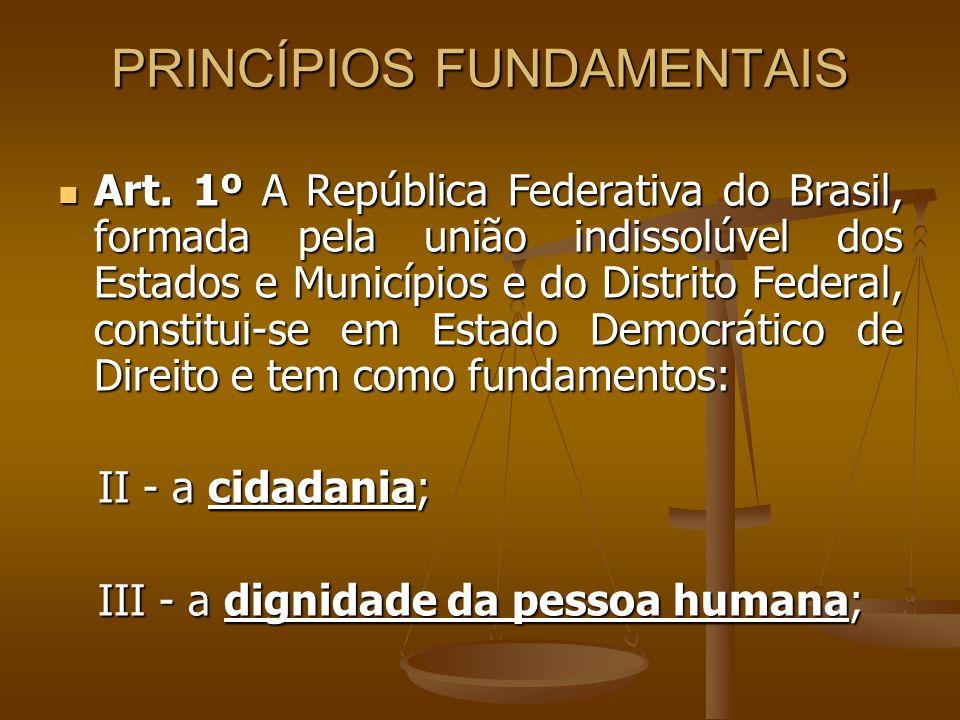 PRINCÍPIOS FUNDAMENTAIS Art. 1º A República Federativa do Brasil, formada pela união indissolúvel dos Estados e Municípios e do Distrito Federal, cons