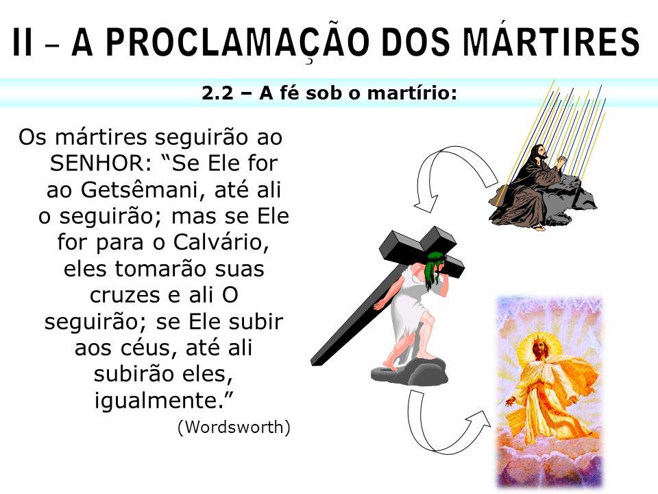 2.2 – A fé sob o martírio: Os mártires seguirão ao SENHOR: Se Ele for ao Getsêmani, até ali o seguirão; mas se Ele for para o Calvário, eles tomarão s