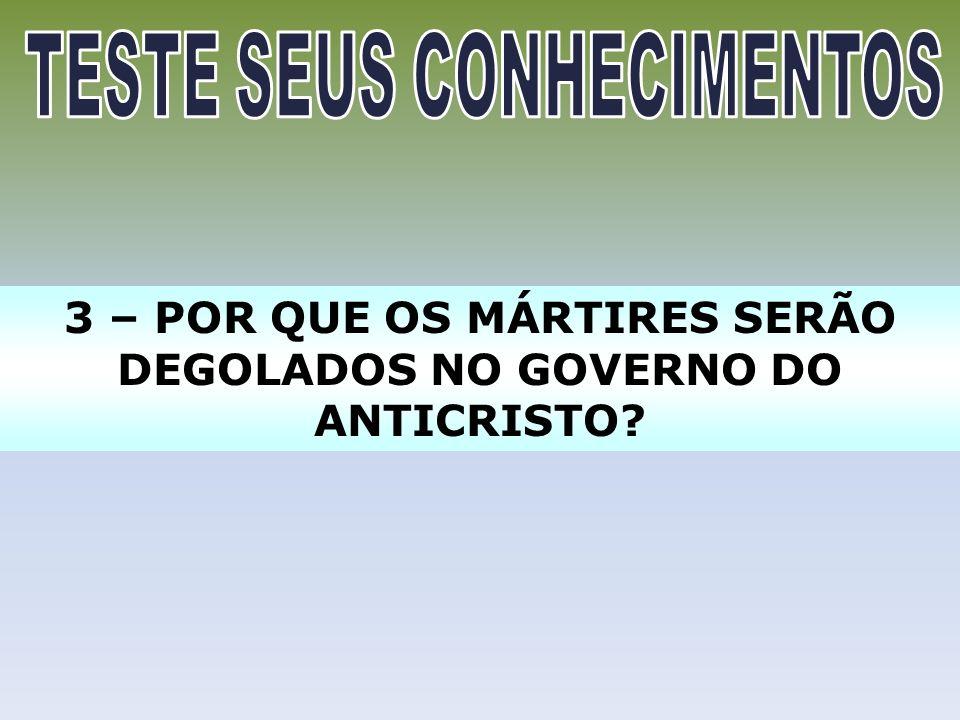 3 – POR QUE OS MÁRTIRES SERÃO DEGOLADOS NO GOVERNO DO ANTICRISTO?