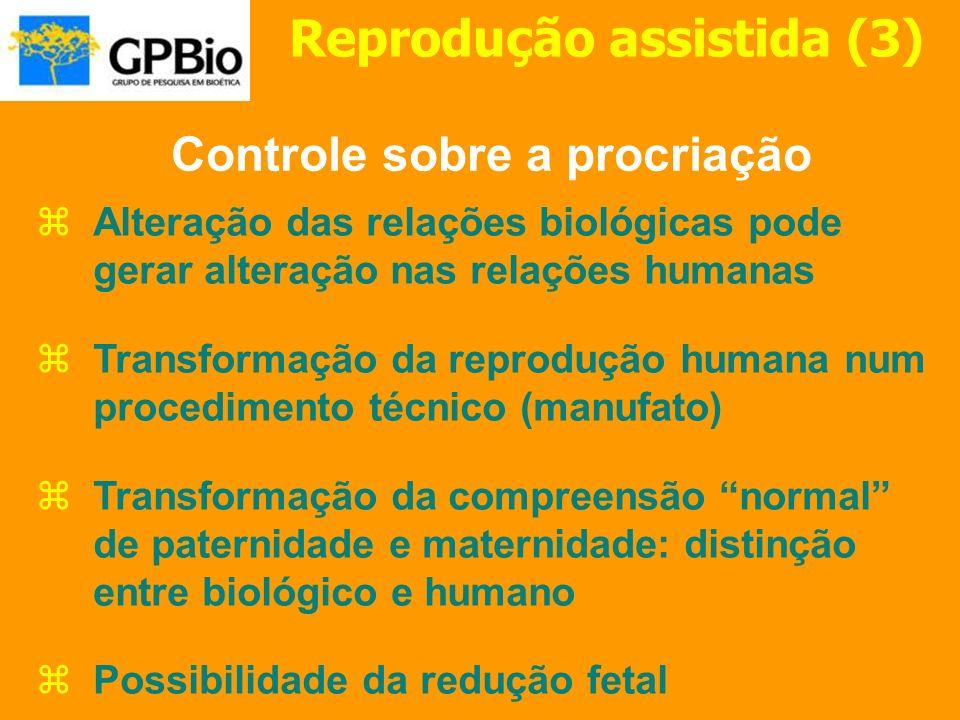 Reprodução assistida (3) Alteração das relações biológicas pode gerar alteração nas relações humanas Transformação da reprodução humana num procedimen