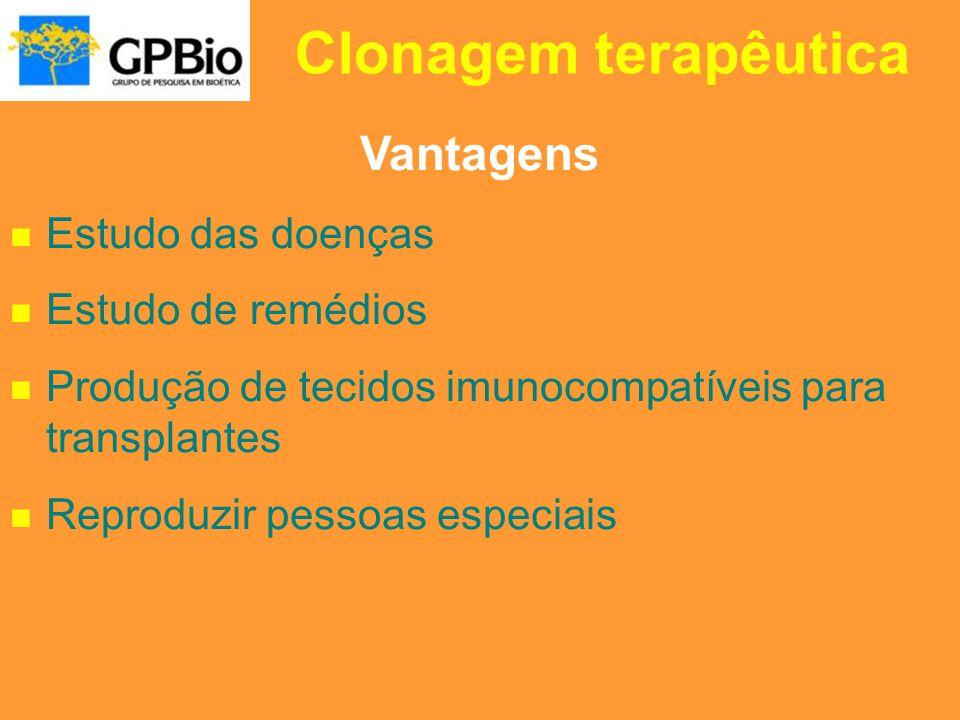 Clonagem terapêutica Vantagens Estudo das doenças Estudo de remédios Produção de tecidos imunocompatíveis para transplantes Reproduzir pessoas especia