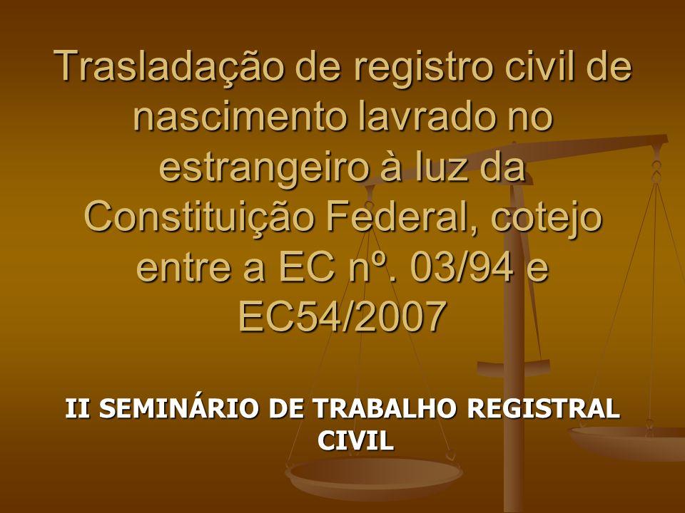 Trasladação de registro civil de nascimento lavrado no estrangeiro à luz da Constituição Federal, cotejo entre a EC nº. 03/94 e EC54/2007 II SEMINÁRIO