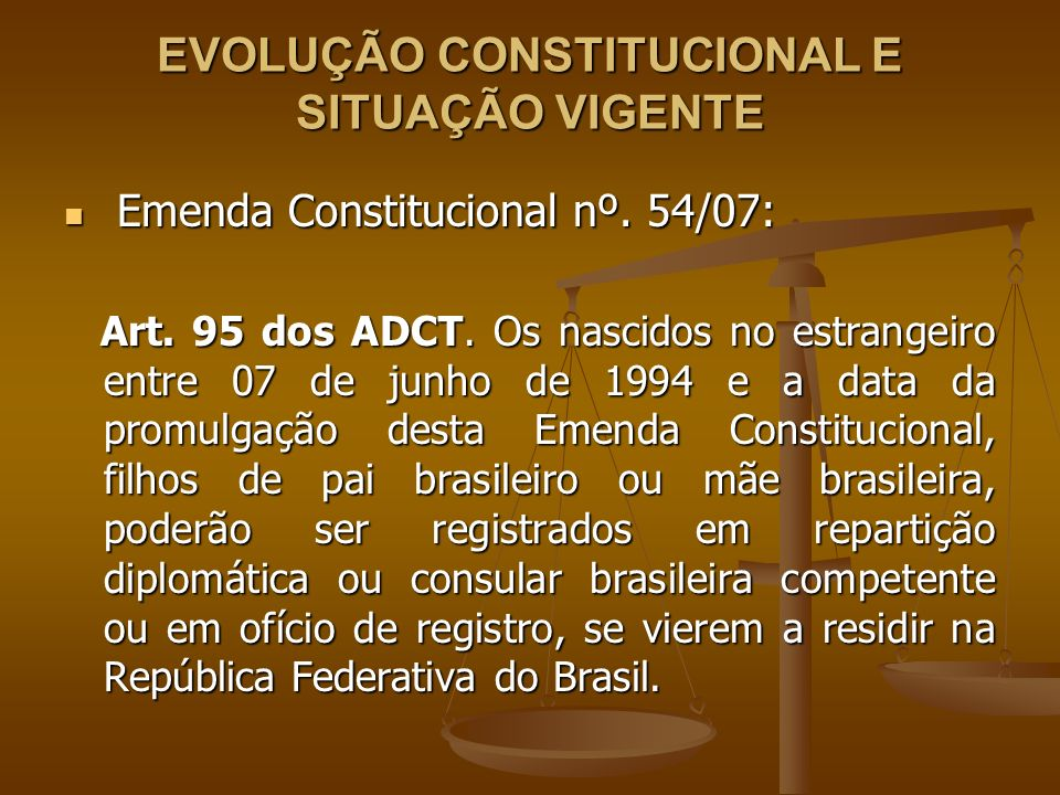 CONSTITUIÇÃO FEDERAL DE 1988 E AS EMENDAS 03/94 E 54/07 CF 1988 de 05/10/1988 CF 1988 de 05/10/1988 - REGISTRO repartição competente brasileira no exterior oficiais públicos do país no exterior oficiais públicos do país no exterior - RESIDÊNCIA no Brasil antes da maioridade - OPÇÃO qualquer tempo após a maioridade EC 03/94 de 07/06/1994 EC 03/94 de 07/06/1994 - RESIDÊNCIA a qualquer tempo - OPÇÃO a qualquer tempo EC 54/07 de 20/09/2007 EC 54/07 de 20/09/2007 - REGISTRO repartição competente brasileira no exterior oficiais públicos do país no exterior oficiais públicos do país no exterior - RESIDÊNCIA a qualquer tempo - OPÇÃO qualquer tempo após a maioridade