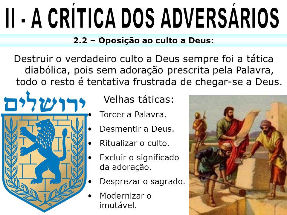 2.2 – Oposição ao culto a Deus: Destruir o verdadeiro culto a Deus sempre foi a tática diabólica, pois sem adoração prescrita pela Palavra, todo o res