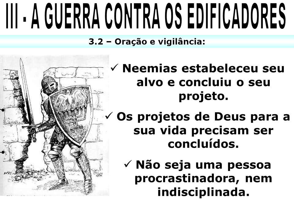3.2 – Oração e vigilância: Neemias estabeleceu seu alvo e concluiu o seu projeto. Os projetos de Deus para a sua vida precisam ser concluídos. Não sej