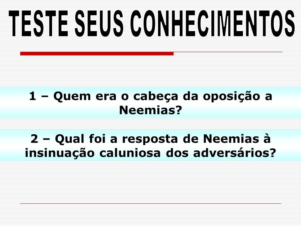 1 – Quem era o cabeça da oposição a Neemias? 2 – Qual foi a resposta de Neemias à insinuação caluniosa dos adversários?