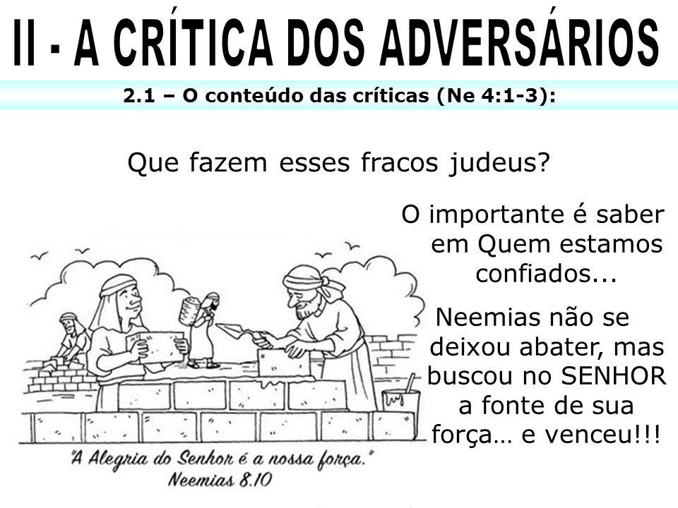2.1 – O conteúdo das críticas (Ne 4:1-3): Que fazem esses fracos judeus? O importante é saber em Quem estamos confiados... Neemias não se deixou abate