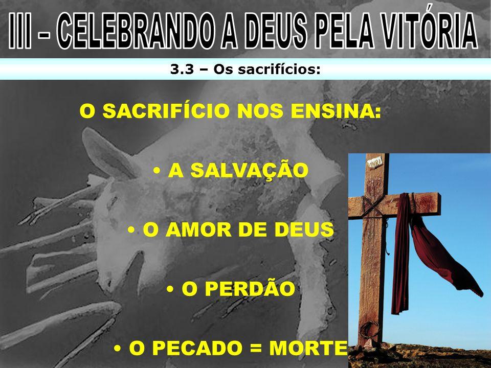 O SACRIFÍCIO NOS ENSINA: A SALVAÇÃO O AMOR DE DEUS O PERDÃO O PECADO = MORTE 3.3 – Os sacrifícios:
