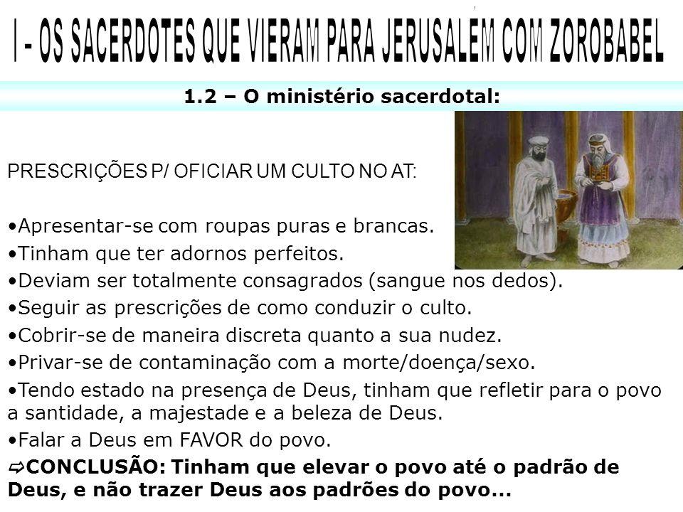 1.2 – O ministério sacerdotal: PRESCRIÇÕES P/ OFICIAR UM CULTO NO AT: Apresentar-se com roupas puras e brancas. Tinham que ter adornos perfeitos. Devi