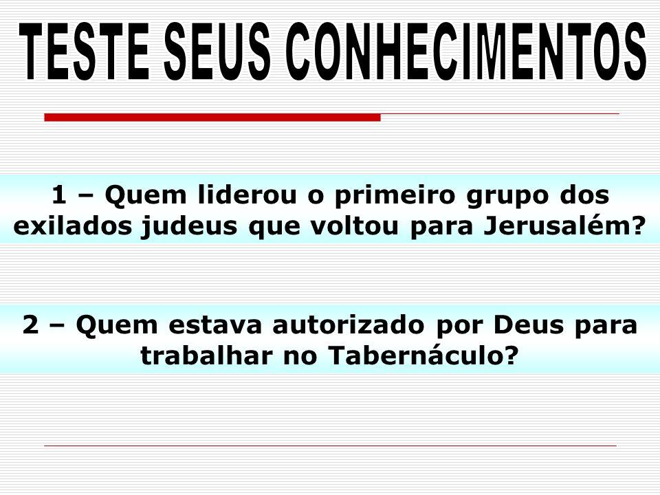 1 – Quem liderou o primeiro grupo dos exilados judeus que voltou para Jerusalém? 2 – Quem estava autorizado por Deus para trabalhar no Tabernáculo?