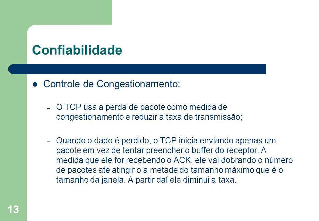 13 Confiabilidade Controle de Congestionamento: – O TCP usa a perda de pacote como medida de congestionamento e reduzir a taxa de transmissão; – Quand